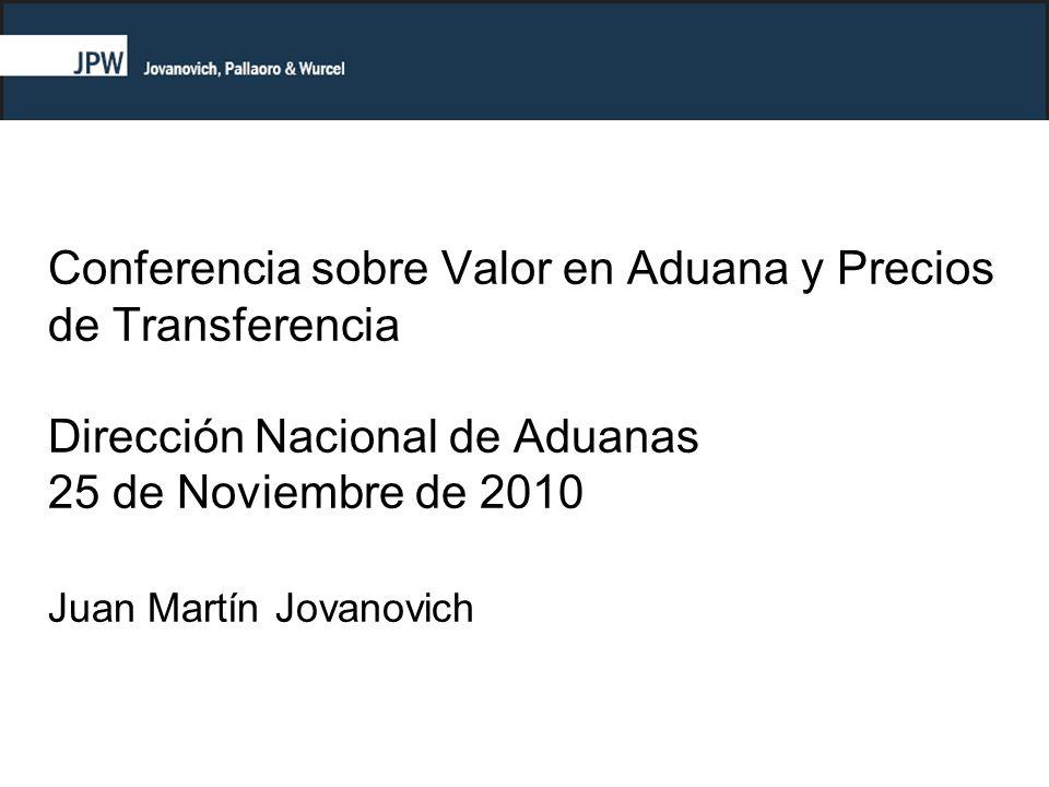 Conferencia sobre Valor en Aduana y Precios de Transferencia Dirección Nacional de Aduanas 25 de Noviembre de 2010 Juan Martín Jovanovich