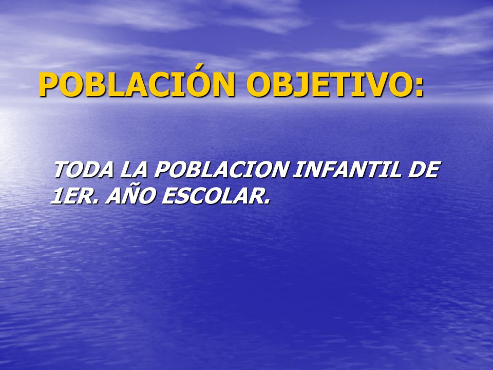 POBLACIÓN OBJETIVO: TODA LA POBLACION INFANTIL DE 1ER. AÑO ESCOLAR.
