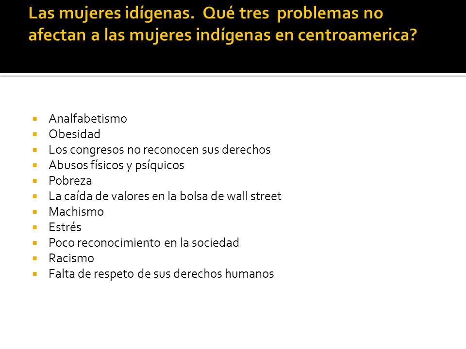 Las mujeres idígenas. Qué tres problemas no afectan a las mujeres indígenas en centroamerica