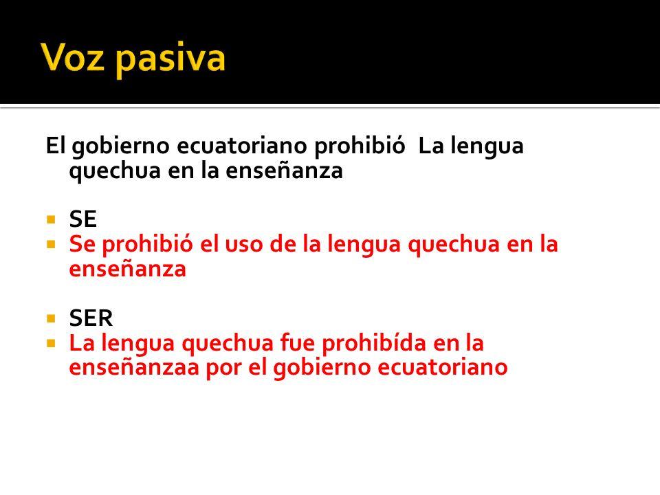 Voz pasiva El gobierno ecuatoriano prohibió La lengua quechua en la enseñanza. SE. Se prohibió el uso de la lengua quechua en la enseñanza.