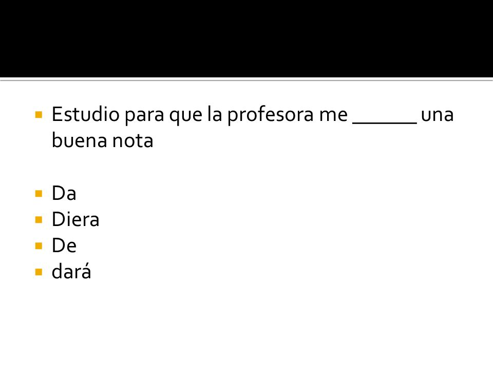 Estudio para que la profesora me ______ una buena nota