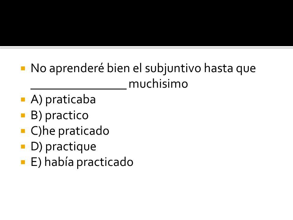 No aprenderé bien el subjuntivo hasta que _______________ muchisimo