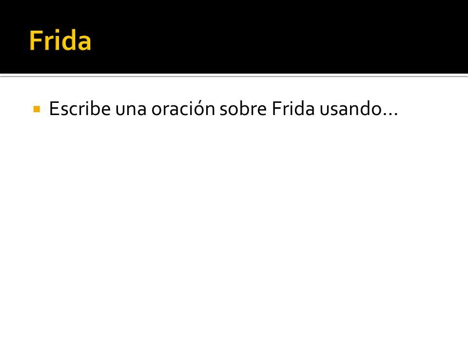 Frida Escribe una oración sobre Frida usando…