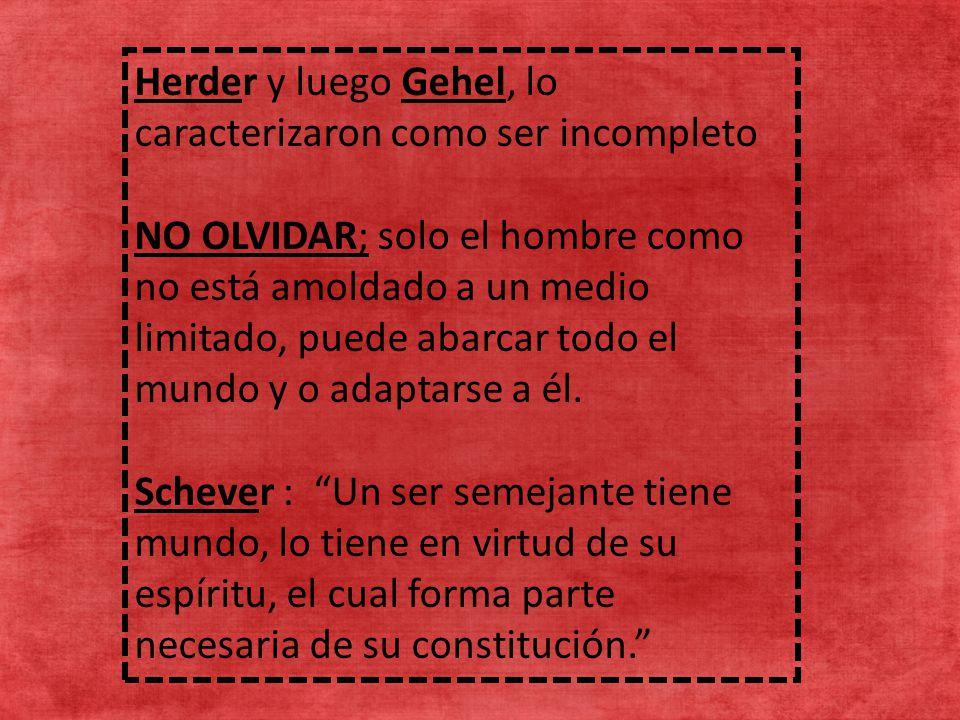 Herder y luego Gehel, lo caracterizaron como ser incompleto