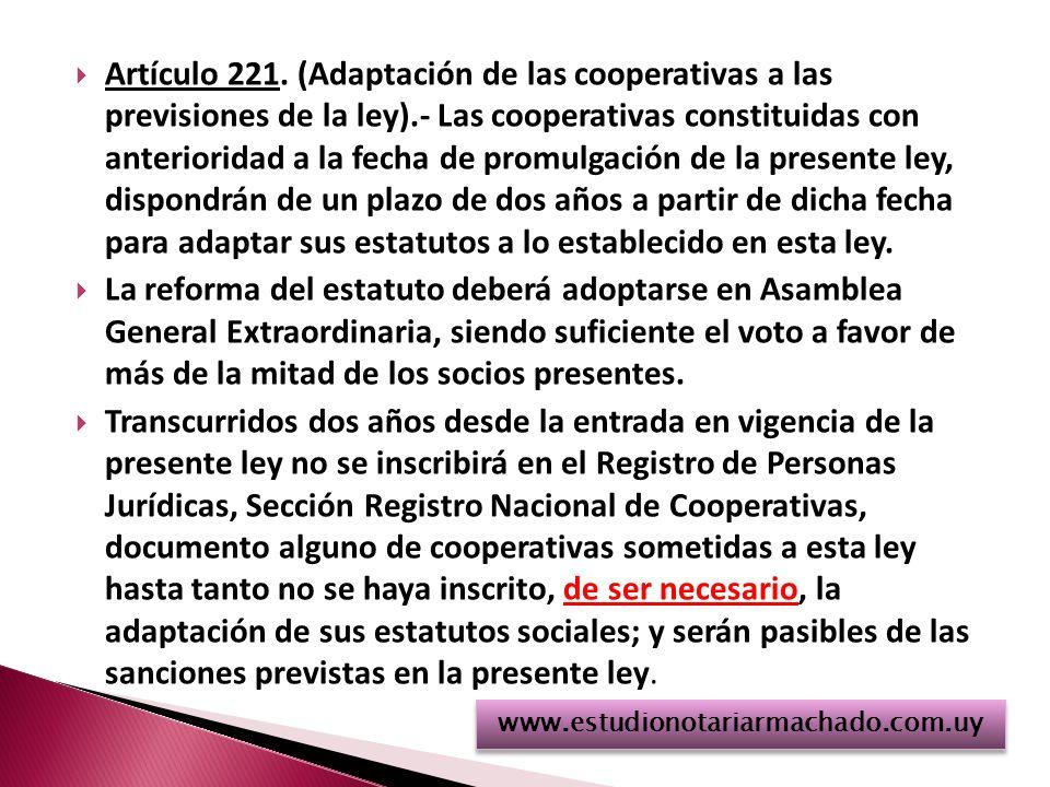 Artículo 221. (Adaptación de las cooperativas a las previsiones de la ley).- Las cooperativas constituidas con anterioridad a la fecha de promulgación de la presente ley, dispondrán de un plazo de dos años a partir de dicha fecha para adaptar sus estatutos a lo establecido en esta ley.