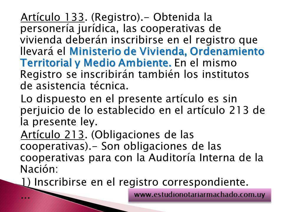 Artículo 133. (Registro).- Obtenida la personería jurídica, las cooperativas de vivienda deberán inscribirse en el registro que llevará el Ministerio de Vivienda, Ordenamiento Territorial y Medio Ambiente. En el mismo Registro se inscribirán también los institutos de asistencia técnica. Lo dispuesto en el presente artículo es sin perjuicio de lo establecido en el artículo 213 de la presente ley. Artículo 213. (Obligaciones de las cooperativas).- Son obligaciones de las cooperativas para con la Auditoría Interna de la Nación: 1) Inscribirse en el registro correspondiente. ...