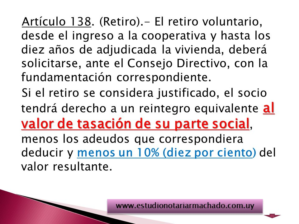 Artículo 138. (Retiro).- El retiro voluntario, desde el ingreso a la cooperativa y hasta los diez años de adjudicada la vivienda, deberá solicitarse, ante el Consejo Directivo, con la fundamentación correspondiente. Si el retiro se considera justificado, el socio tendrá derecho a un reintegro equivalente al valor de tasación de su parte social, menos los adeudos que correspondiera deducir y menos un 10% (diez por ciento) del valor resultante.
