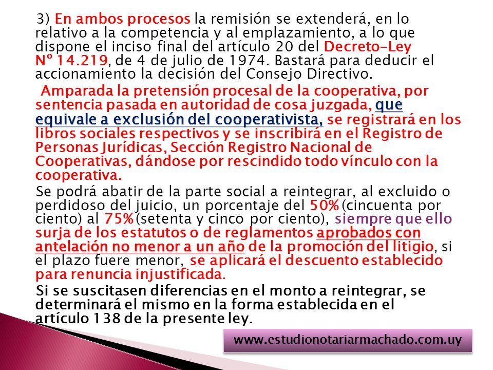 3) En ambos procesos la remisión se extenderá, en lo relativo a la competencia y al emplazamiento, a lo que dispone el inciso final del artículo 20 del Decreto-Ley Nº 14.219, de 4 de julio de 1974. Bastará para deducir el accionamiento la decisión del Consejo Directivo. Amparada la pretensión procesal de la cooperativa, por sentencia pasada en autoridad de cosa juzgada, que equivale a exclusión del cooperativista, se registrará en los libros sociales respectivos y se inscribirá en el Registro de Personas Jurídicas, Sección Registro Nacional de Cooperativas, dándose por rescindido todo vínculo con la cooperativa. Se podrá abatir de la parte social a reintegrar, al excluido o perdidoso del juicio, un porcentaje del 50% (cincuenta por ciento) al 75% (setenta y cinco por ciento), siempre que ello surja de los estatutos o de reglamentos aprobados con antelación no menor a un año de la promoción del litigio, si el plazo fuere menor, se aplicará el descuento establecido para renuncia injustificada. Si se suscitasen diferencias en el monto a reintegrar, se determinará el mismo en la forma establecida en el artículo 138 de la presente ley.