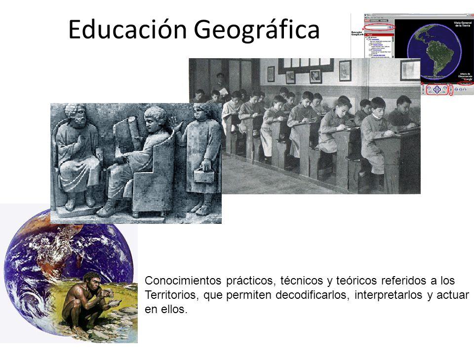Educación Geográfica Conocimientos prácticos, técnicos y teóricos referidos a los. Territorios, que permiten decodificarlos, interpretarlos y actuar.