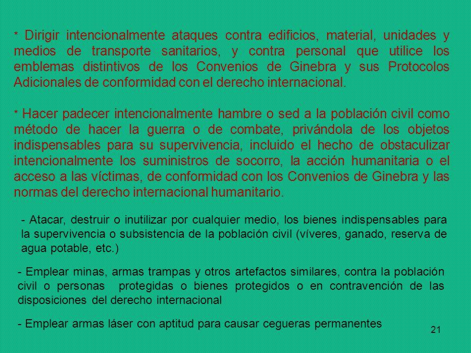 * Dirigir intencionalmente ataques contra edificios, material, unidades y medios de transporte sanitarios, y contra personal que utilice los emblemas distintivos de los Convenios de Ginebra y sus Protocolos Adicionales de conformidad con el derecho internacional.