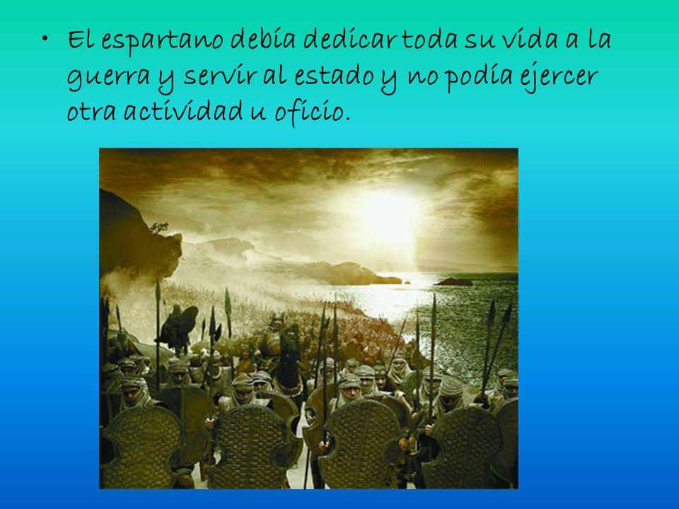 El espartano debía dedicar toda su vida a la guerra y servir al estado y no podía ejercer otra actividad u oficio.