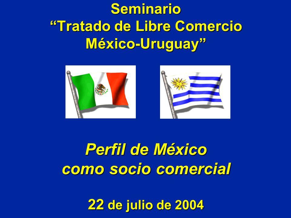 Seminario Tratado de Libre Comercio México-Uruguay Perfil de México como socio comercial 22 de julio de 2004