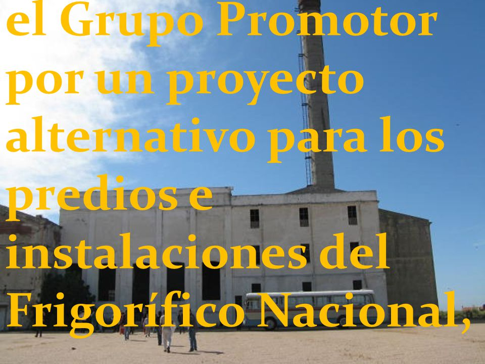 el Grupo Promotor por un proyecto alternativo para los predios e instalaciones del Frigorífico Nacional,