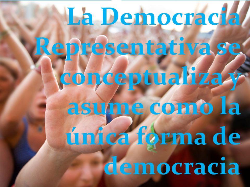 La Democracia Representativa se conceptualiza y asume como la única forma de democracia