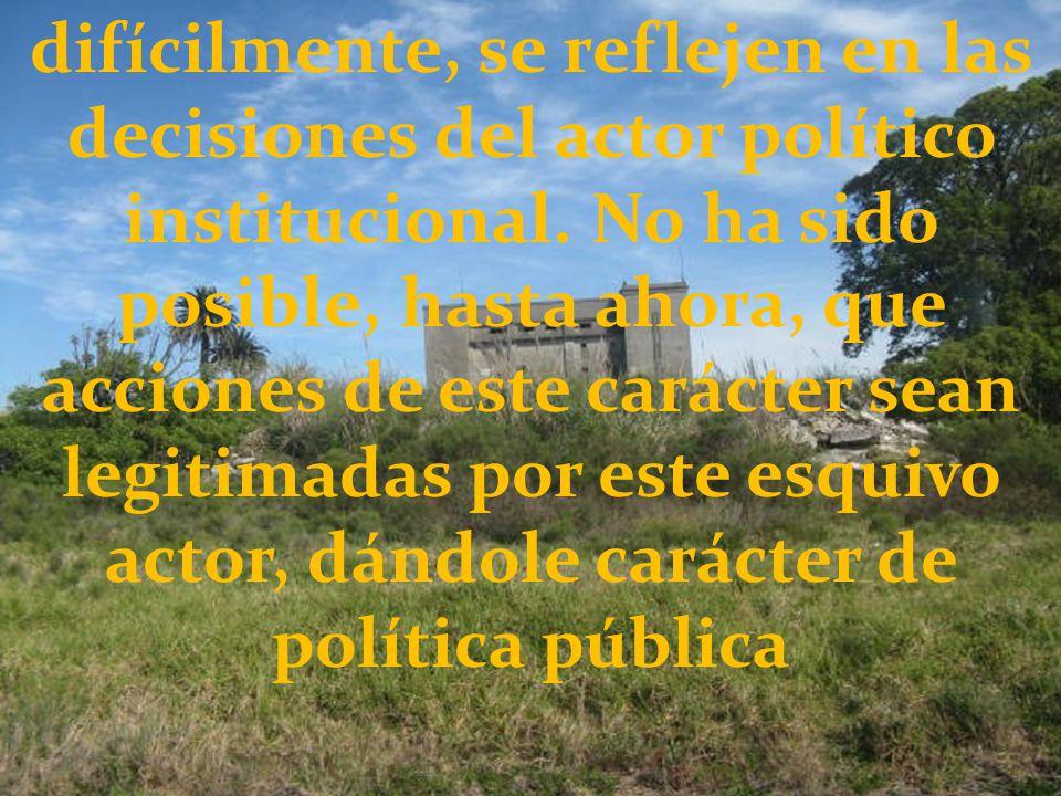 difícilmente, se reflejen en las decisiones del actor político institucional.