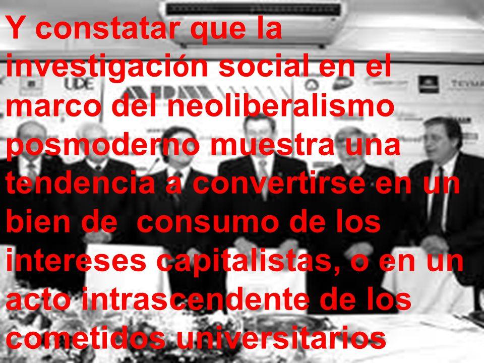 Y constatar que la investigación social en el marco del neoliberalismo posmoderno muestra una tendencia a convertirse en un bien de consumo de los intereses capitalistas, o en un acto intrascendente de los cometidos universitarios