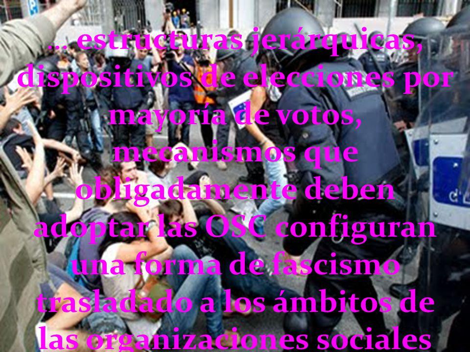 … estructuras jerárquicas, dispositivos de elecciones por mayoría de votos, mecanismos que obligadamente deben adoptar las OSC configuran una forma de fascismo trasladado a los ámbitos de las organizaciones sociales