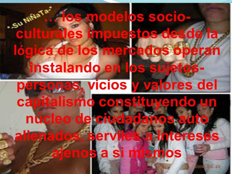 … los modelos socio- culturales impuestos desde la lógica de los mercados operan instalando en los sujetos- personas, vicios y valores del capitalismo constituyendo un núcleo de ciudadanos auto alienados, serviles a intereses ajenos a si mismos