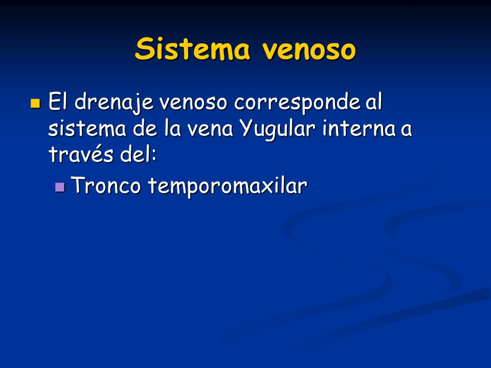 Sistema venoso El drenaje venoso corresponde al sistema de la vena Yugular interna a través del: Tronco temporomaxilar.