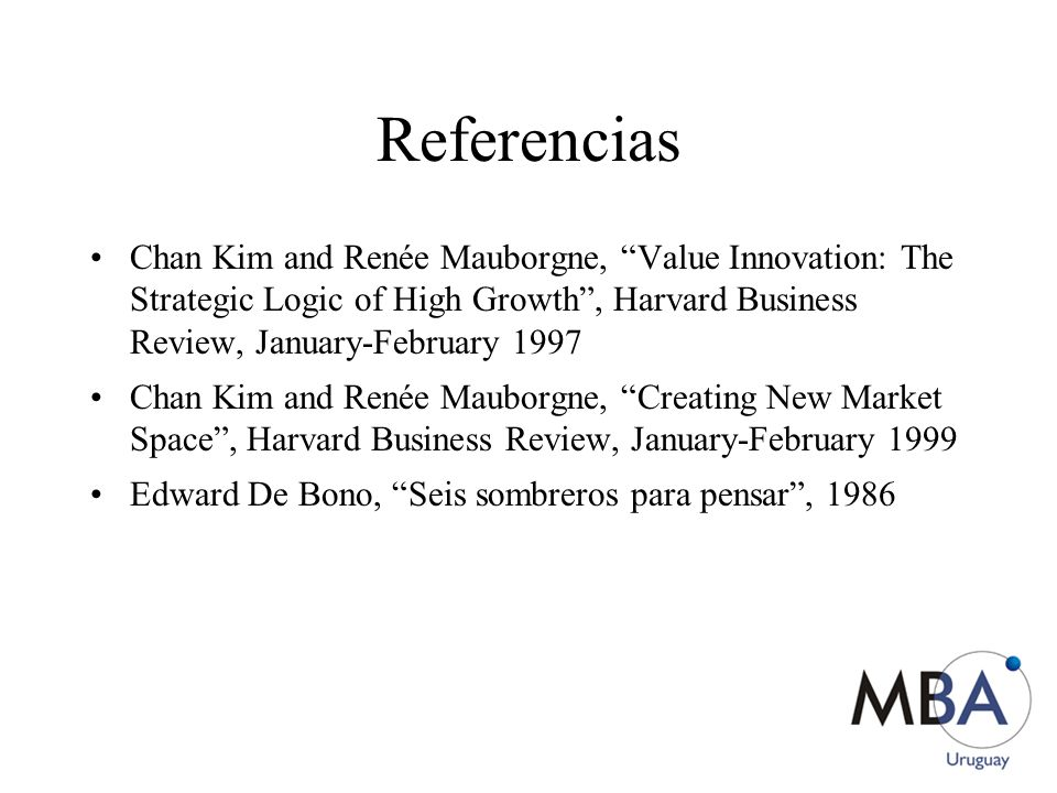 Referencias Chan Kim and Renée Mauborgne, Value Innovation: The Strategic Logic of High Growth , Harvard Business Review, January-February 1997.
