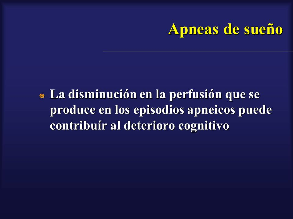 Apneas de sueño La disminución en la perfusión que se produce en los episodios apneicos puede contribuír al deterioro cognitivo.