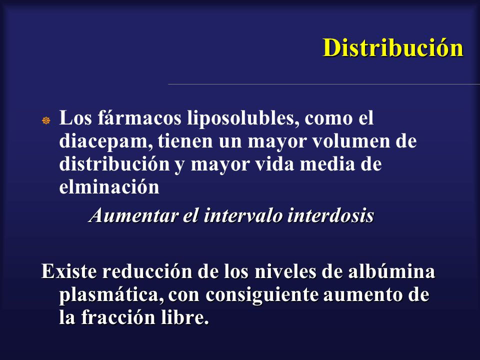 Distribución Los fármacos liposolubles, como el diacepam, tienen un mayor volumen de distribución y mayor vida media de elminación.