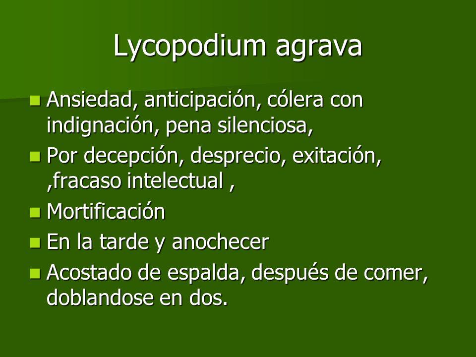 Lycopodium agrava Ansiedad, anticipación, cólera con indignación, pena silenciosa, Por decepción, desprecio, exitación, ,fracaso intelectual ,