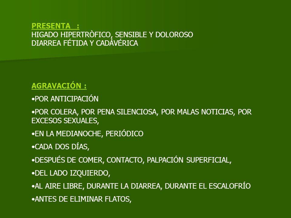 PRESENTA : HIGADO HIPERTRÒFICO, SENSIBLE Y DOLOROSO. DIARREA FÉTIDA Y CADÁVÉRICA. AGRAVACIÓN : POR ANTICIPACIÓN.