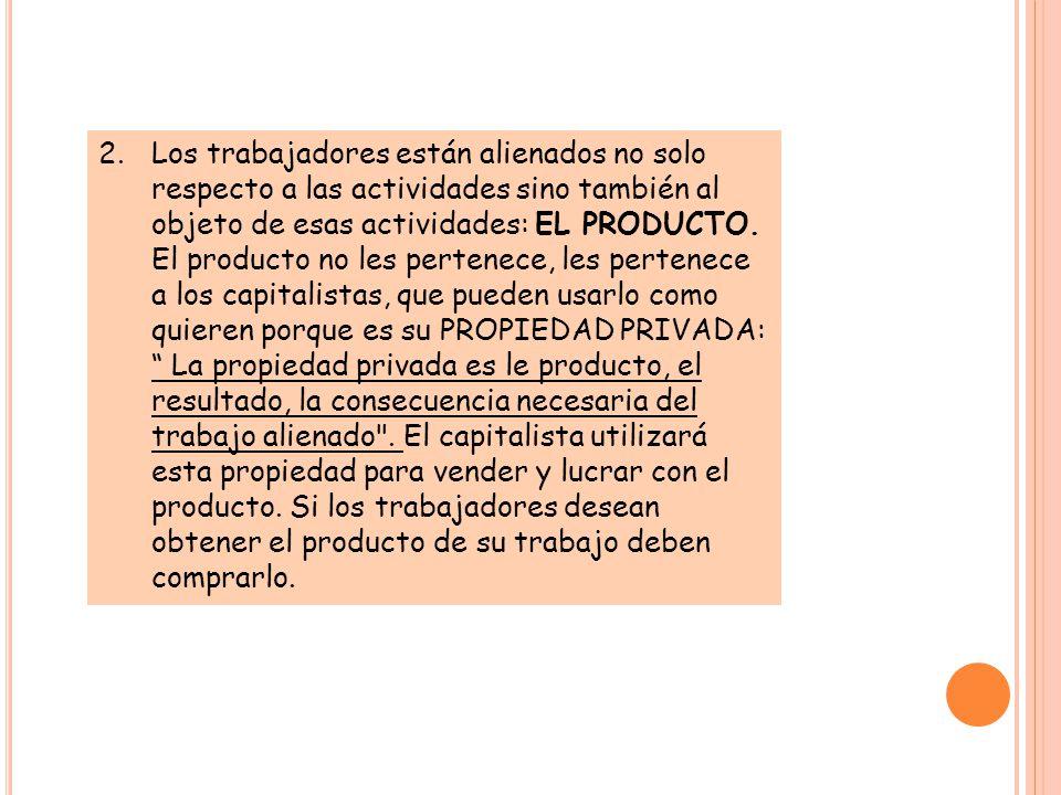 Los trabajadores están alienados no solo respecto a las actividades sino también al objeto de esas actividades: EL PRODUCTO.
