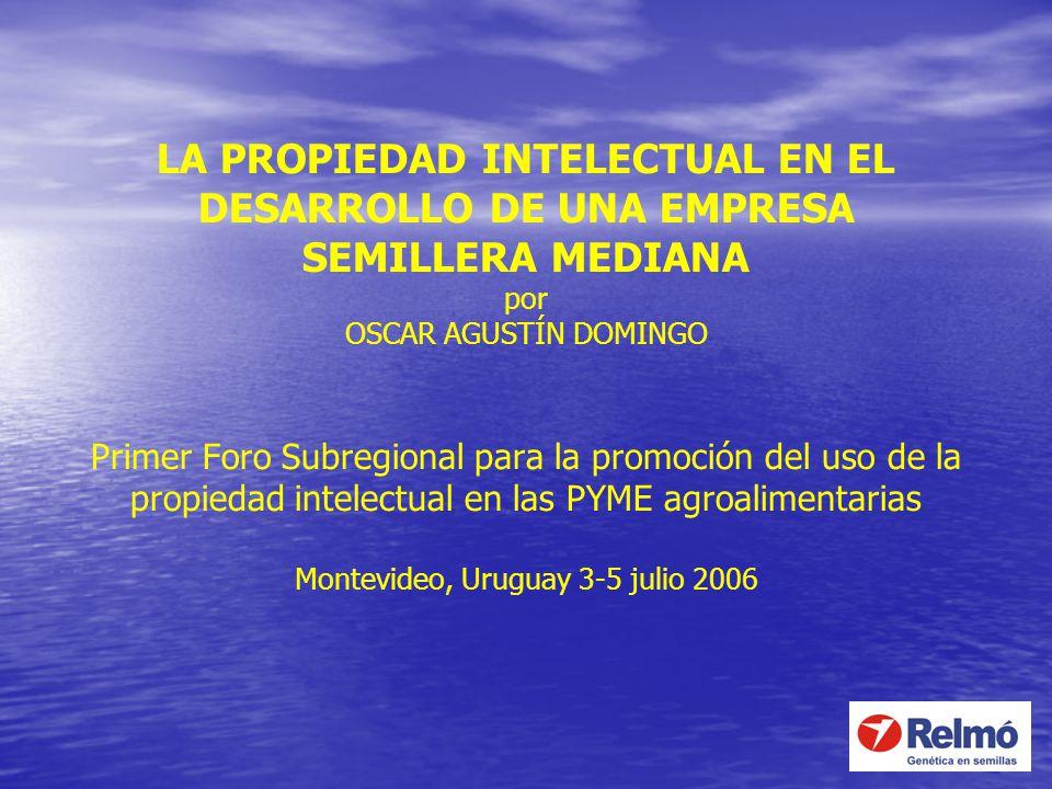 LA PROPIEDAD INTELECTUAL EN EL DESARROLLO DE UNA EMPRESA SEMILLERA MEDIANA por OSCAR AGUSTÍN DOMINGO Primer Foro Subregional para la promoción del uso de la propiedad intelectual en las PYME agroalimentarias Montevideo, Uruguay 3-5 julio 2006