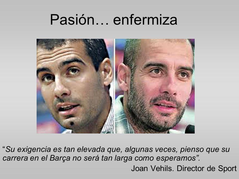 Pasión… enfermiza Su exigencia es tan elevada que, algunas veces, pienso que su carrera en el Barça no será tan larga como esperamos .