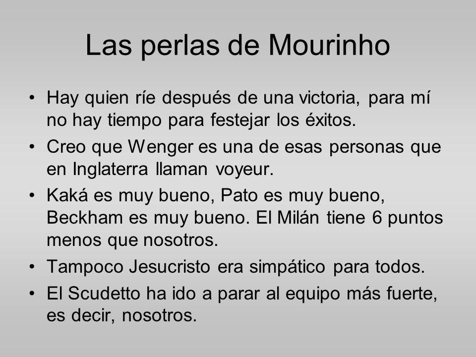 Las perlas de Mourinho Hay quien ríe después de una victoria, para mí no hay tiempo para festejar los éxitos.