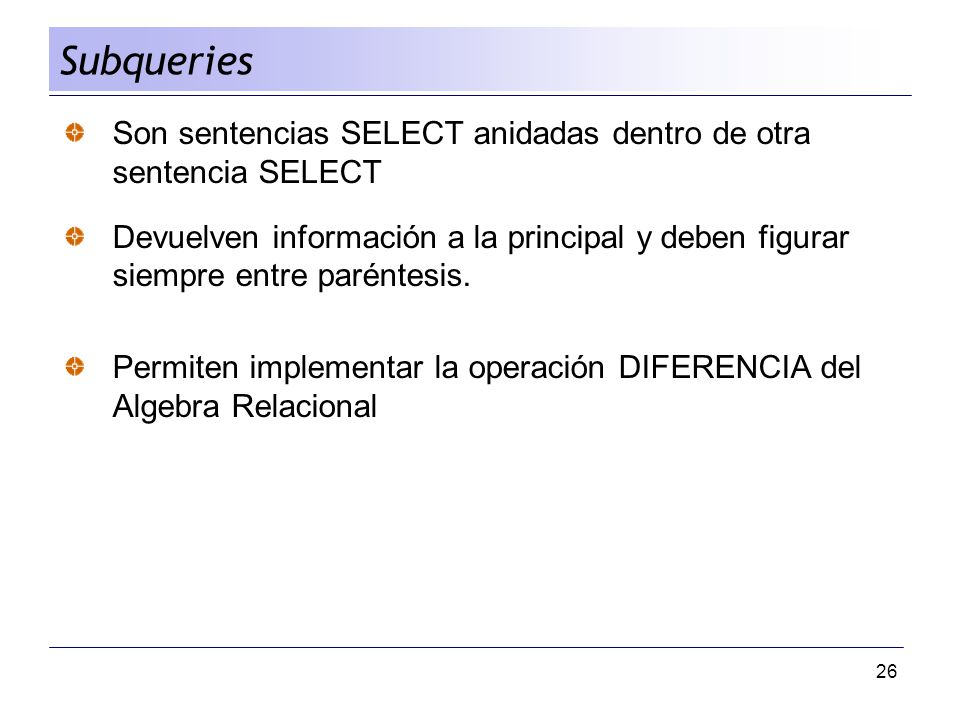 Subqueries Son sentencias SELECT anidadas dentro de otra sentencia SELECT.