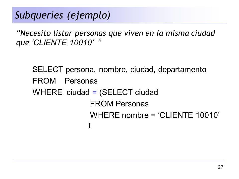 Subqueries (ejemplo) Necesito listar personas que viven en la misma ciudad que 'CLIENTE 10010' SELECT persona, nombre, ciudad, departamento.