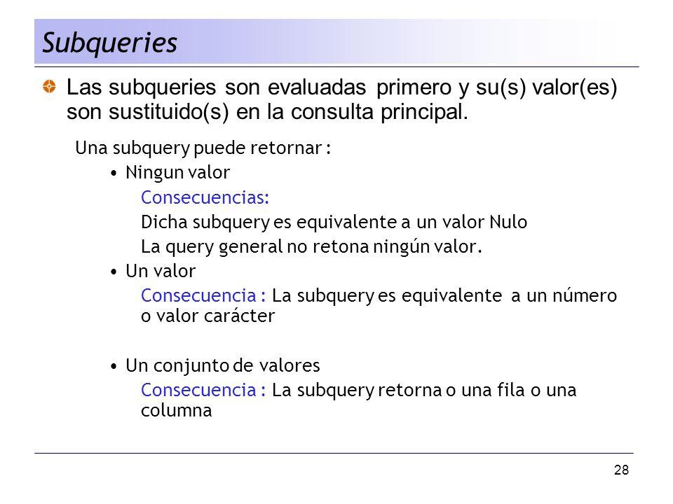 Subqueries Las subqueries son evaluadas primero y su(s) valor(es) son sustituido(s) en la consulta principal.