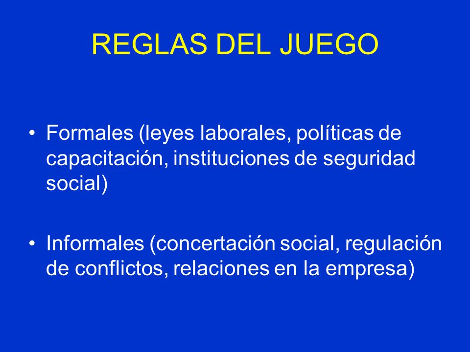 REGLAS DEL JUEGO Formales (leyes laborales, políticas de capacitación, instituciones de seguridad social)