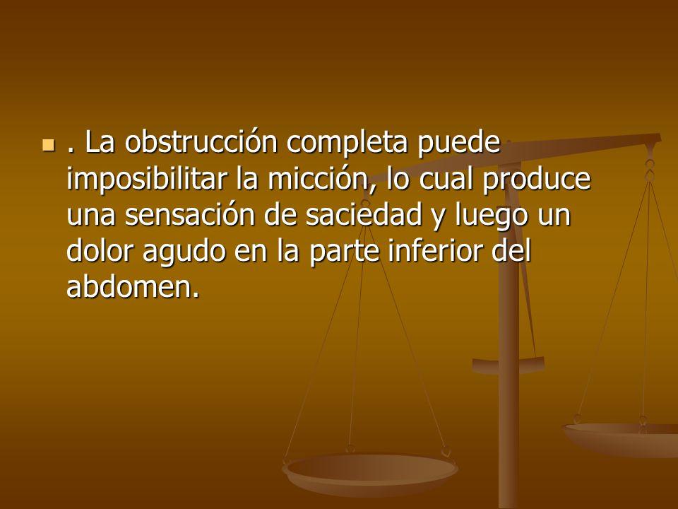 . La obstrucción completa puede imposibilitar la micción, lo cual produce una sensación de saciedad y luego un dolor agudo en la parte inferior del abdomen.
