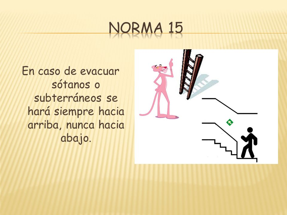 Norma 15 En caso de evacuar sótanos o subterráneos se hará siempre hacia arriba, nunca hacia abajo.
