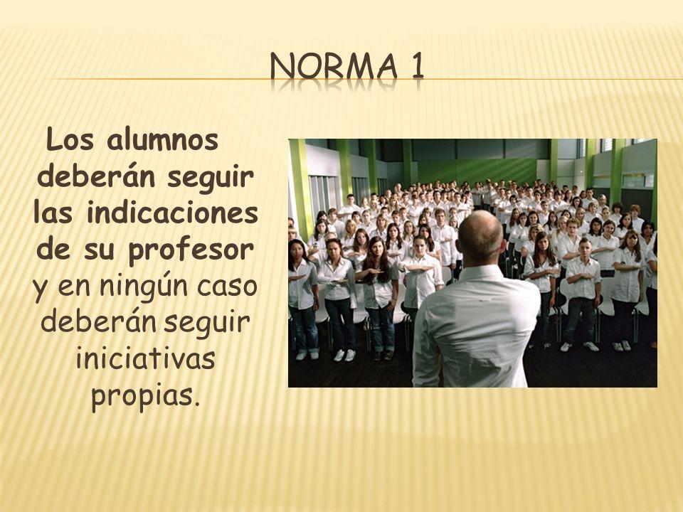 Norma 1 Los alumnos deberán seguir las indicaciones de su profesor y en ningún caso deberán seguir iniciativas propias.
