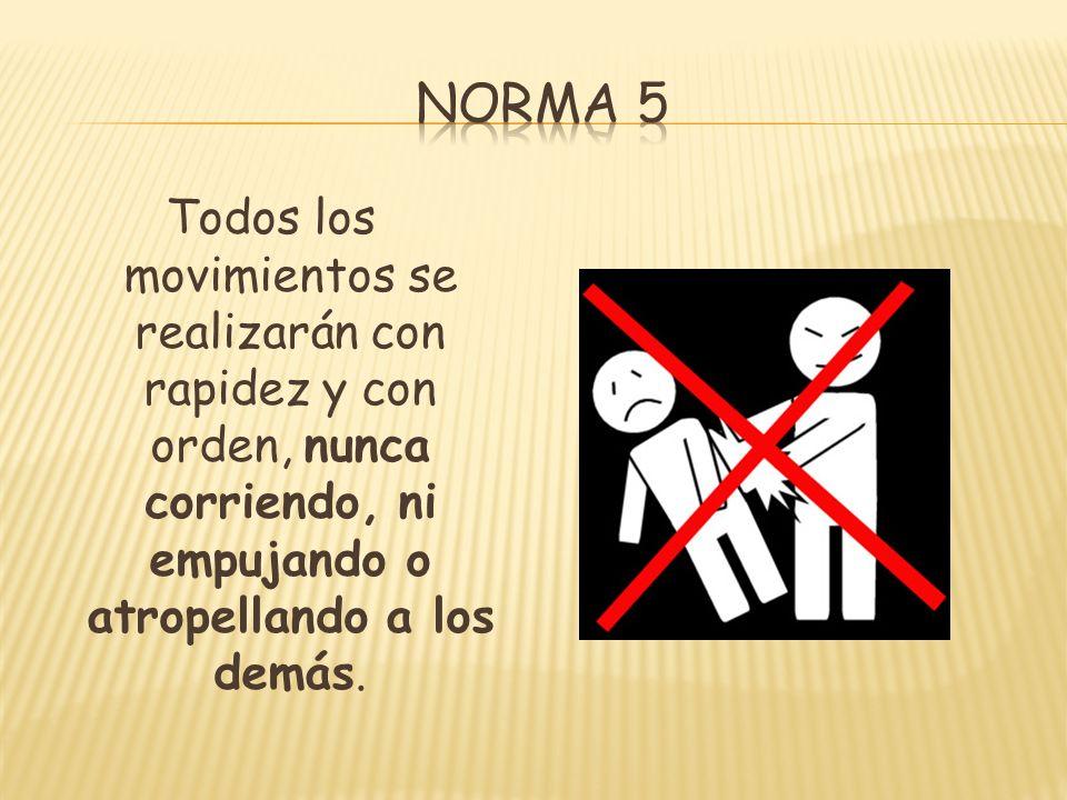 Norma 5Todos los movimientos se realizarán con rapidez y con orden, nunca corriendo, ni empujando o atropellando a los demás.