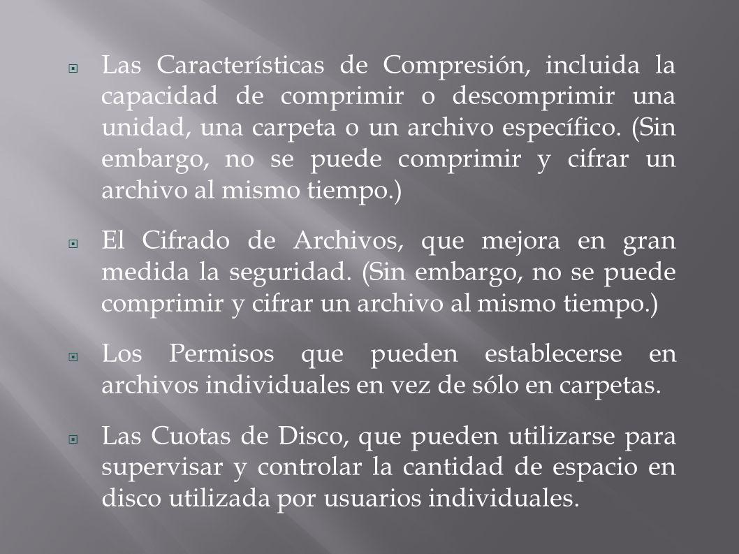 Las Características de Compresión, incluida la capacidad de comprimir o descomprimir una unidad, una carpeta o un archivo específico. (Sin embargo, no se puede comprimir y cifrar un archivo al mismo tiempo.)