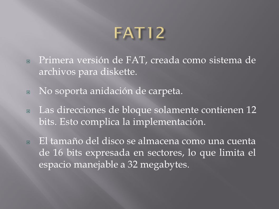 FAT12 Primera versión de FAT, creada como sistema de archivos para diskette. No soporta anidación de carpeta.