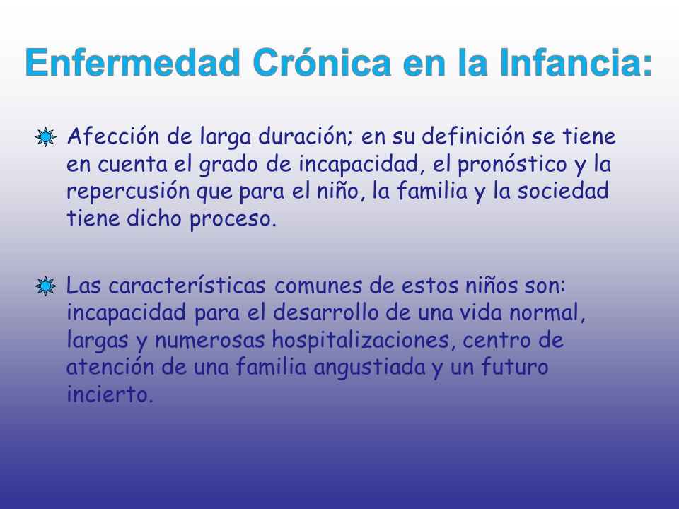 Afección de larga duración; en su definición se tiene en cuenta el grado de incapacidad, el pronóstico y la repercusión que para el niño, la familia y la sociedad tiene dicho proceso.
