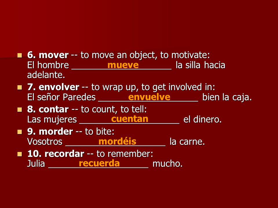 6. mover -- to move an object, to motivate: El hombre ____________________ la silla hacia adelante.