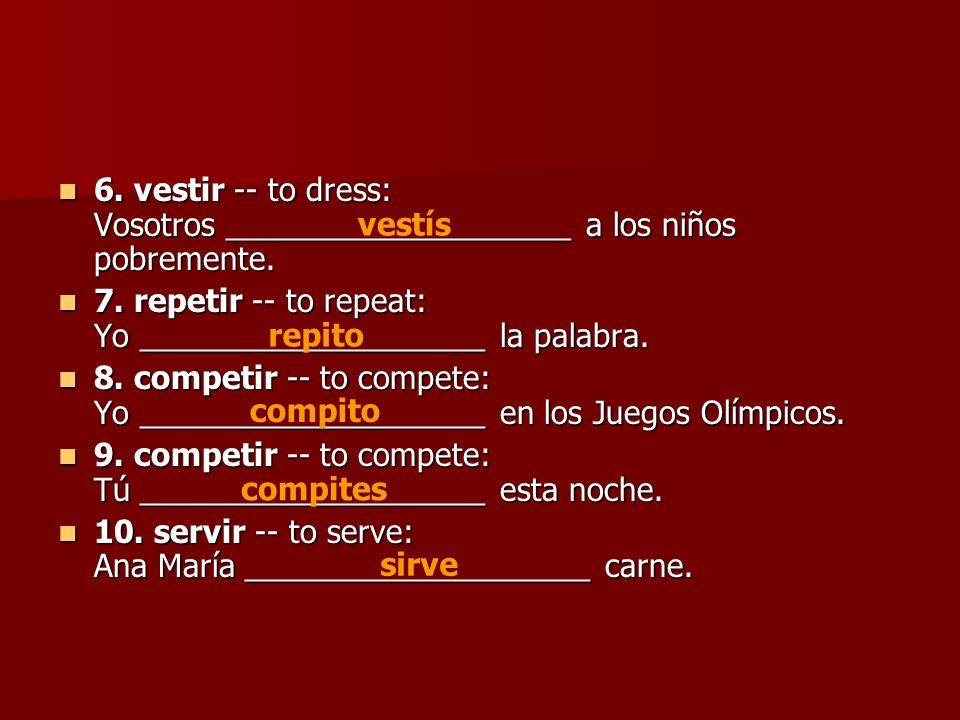 6. vestir -- to dress: Vosotros ____________________ a los niños pobremente.