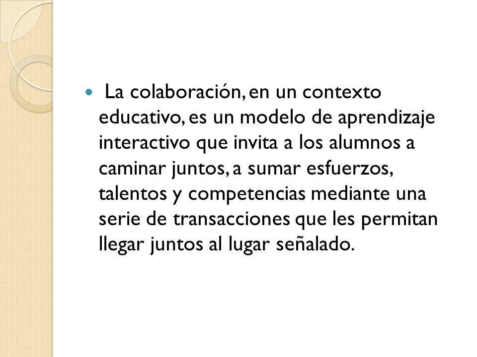 La colaboración, en un contexto educativo, es un modelo de aprendizaje interactivo que invita a los alumnos a caminar juntos, a sumar esfuerzos, talentos y competencias mediante una serie de transacciones que les permitan llegar juntos al lugar señalado.