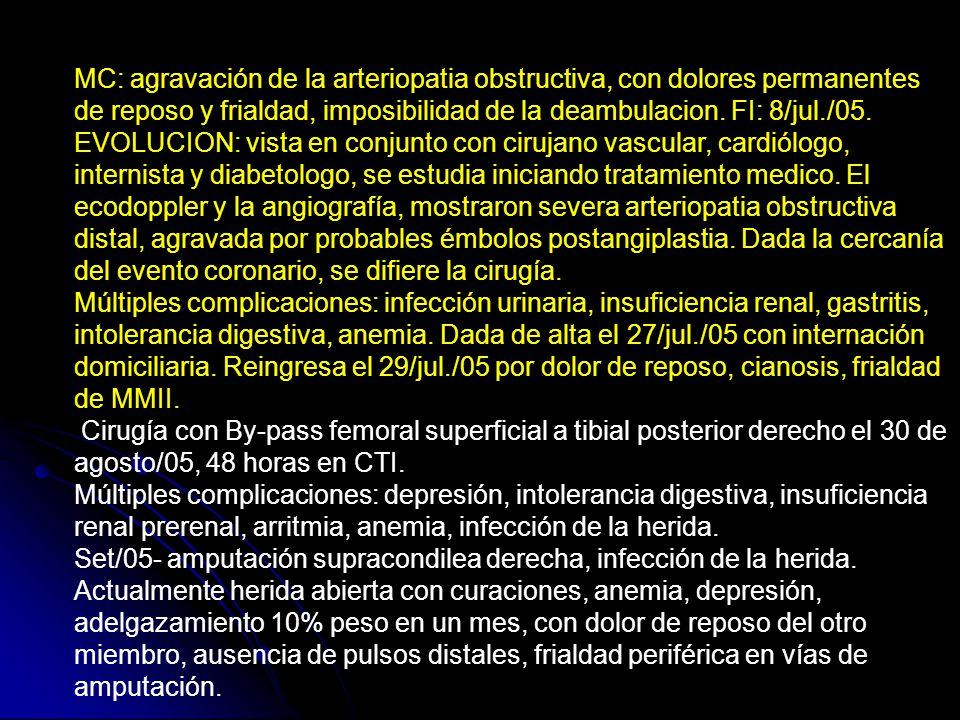 MC: agravación de la arteriopatia obstructiva, con dolores permanentes de reposo y frialdad, imposibilidad de la deambulacion. FI: 8/jul./05.