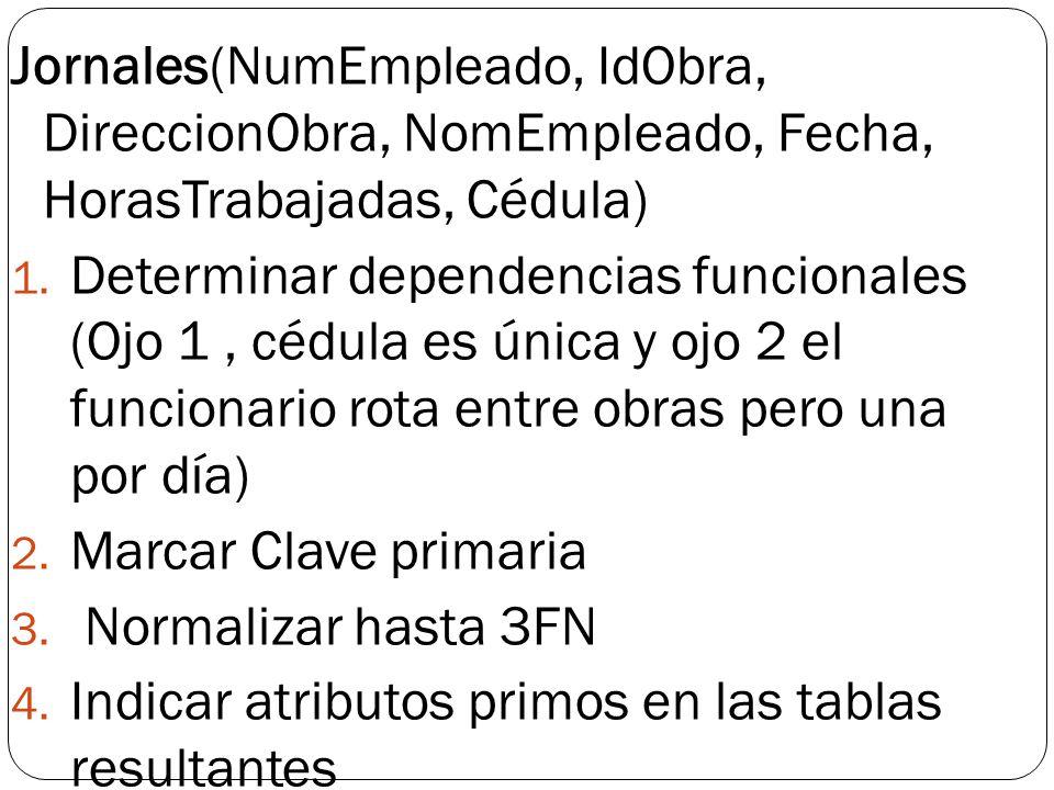 Jornales(NumEmpleado, IdObra, DireccionObra, NomEmpleado, Fecha, HorasTrabajadas, Cédula)