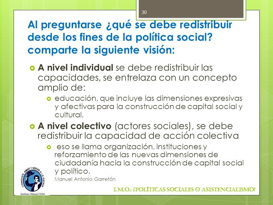 Al preguntarse ¿qué se debe redistribuir desde los fines de la política social comparte la siguiente visión: