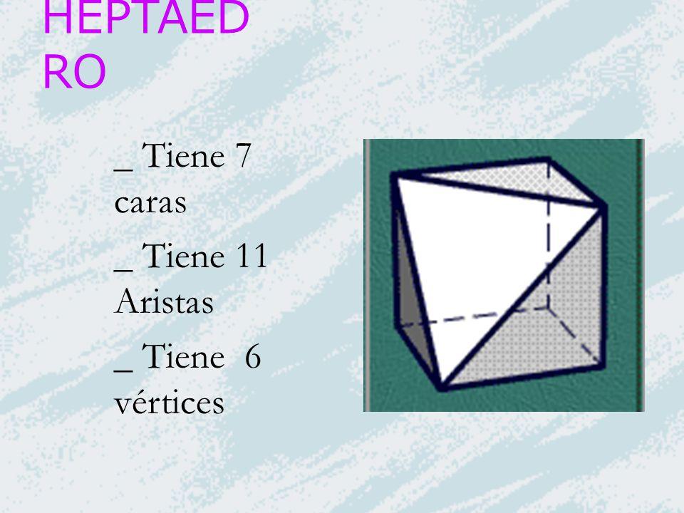 HEPTAEDRO _ Tiene 7 caras _ Tiene 11 Aristas _ Tiene 6 vértices